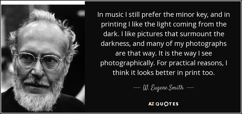In music I still prefer the minor key, and in printing I like the light coming from the dark. I like pictures that surmount the darkness, and many of my photographs are that way. It is the way I see photographically. For practical reasons, I think it looks better in print too. - W. Eugene Smith