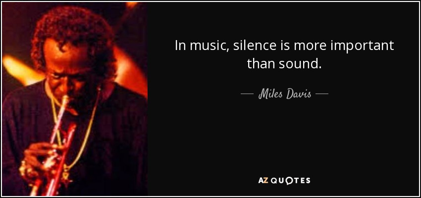 In music, silence is more important than sound. - Miles Davis