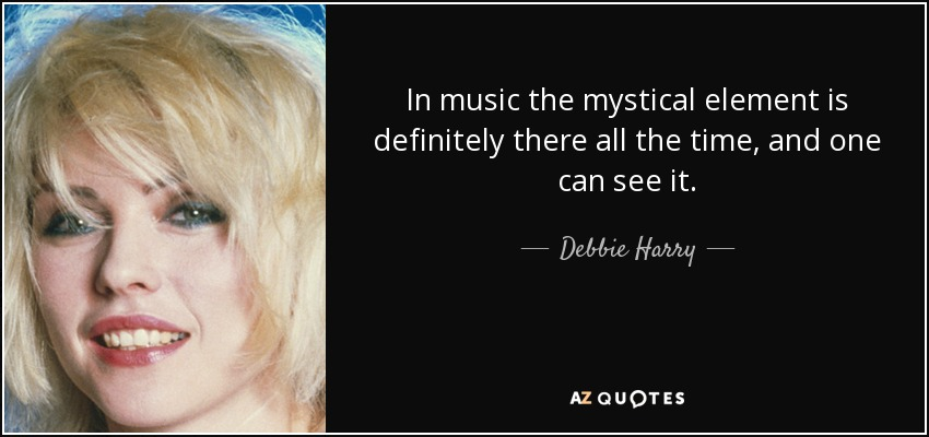 In music the mystical element is definitely there all the time, and one can see it. - Debbie Harry