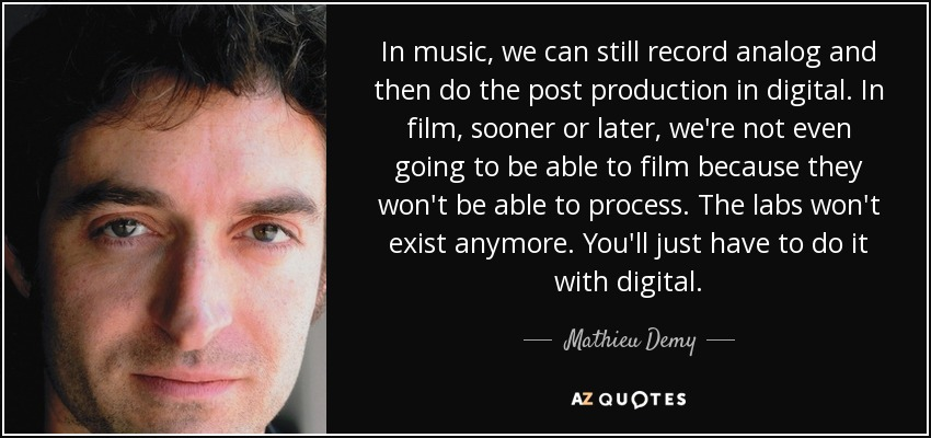 In music, we can still record analog and then do the post production in digital. In film, sooner or later, we're not even going to be able to film because they won't be able to process. The labs won't exist anymore. You'll just have to do it with digital. - Mathieu Demy