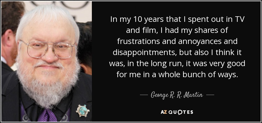 In my 10 years that I spent out in TV and film, I had my shares of frustrations and annoyances and disappointments, but also I think it was, in the long run, it was very good for me in a whole bunch of ways. - George R. R. Martin