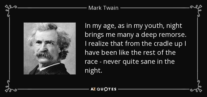 In my age, as in my youth, night brings me many a deep remorse. I realize that from the cradle up I have been like the rest of the race - never quite sane in the night. - Mark Twain