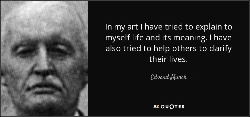In my art I have tried to explain to myself life and its meaning. I have also tried to help others to clarify their lives. - Edvard Munch