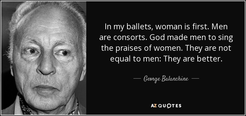 In my ballets, woman is first. Men are consorts. God made men to sing the praises of women. They are not equal to men: They are better. - George Balanchine