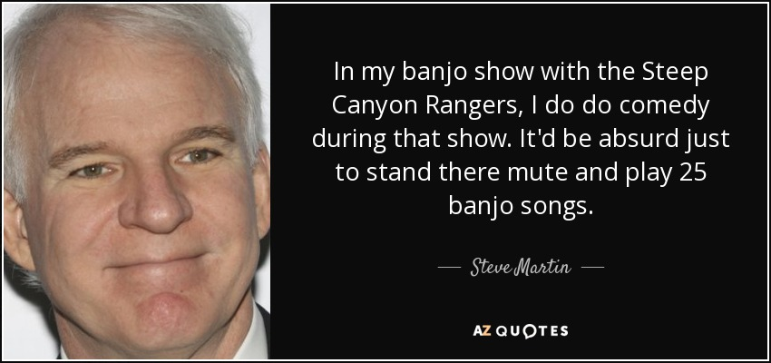 In my banjo show with the Steep Canyon Rangers, I do do comedy during that show. It'd be absurd just to stand there mute and play 25 banjo songs. - Steve Martin