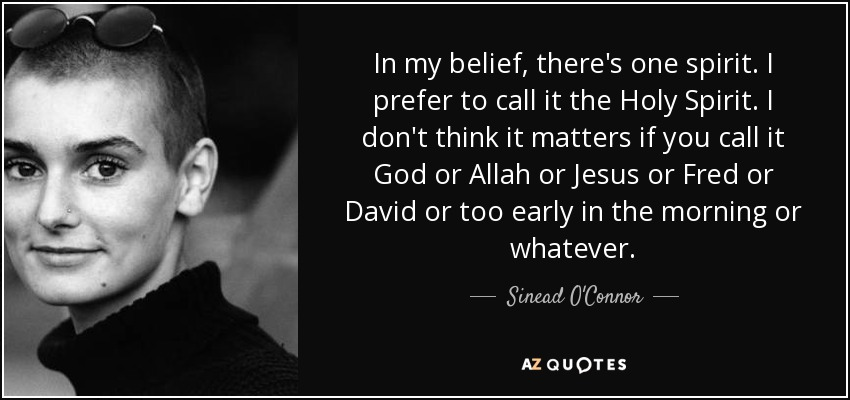 In my belief, there's one spirit. I prefer to call it the Holy Spirit. I don't think it matters if you call it God or Allah or Jesus or Fred or David or too early in the morning or whatever. - Sinead O'Connor