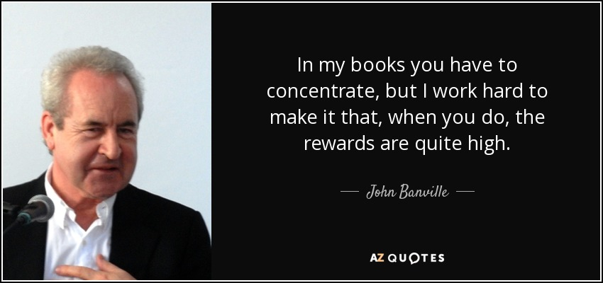 In my books you have to concentrate, but I work hard to make it that, when you do, the rewards are quite high. - John Banville