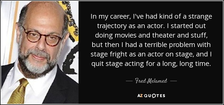 In my career, I've had kind of a strange trajectory as an actor. I started out doing movies and theater and stuff, but then I had a terrible problem with stage fright as an actor on stage, and I quit stage acting for a long, long time. - Fred Melamed