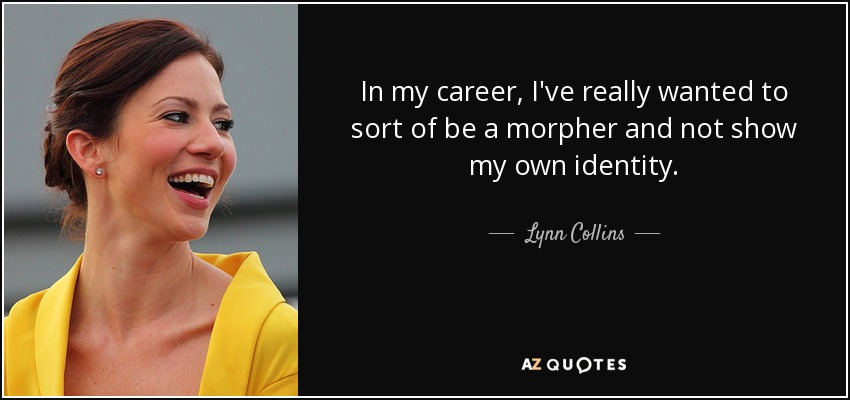 In my career, I've really wanted to sort of be a morpher and not show my own identity. - Lynn Collins