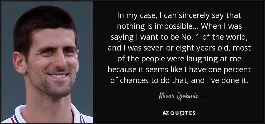In my case, I can sincerely say that nothing is impossible... When I was saying I want to be No. 1 of the world, and I was seven or eight years old, most of the people were laughing at me because it seems like I have one percent of chances to do that, and I've done it. - Novak Djokovic