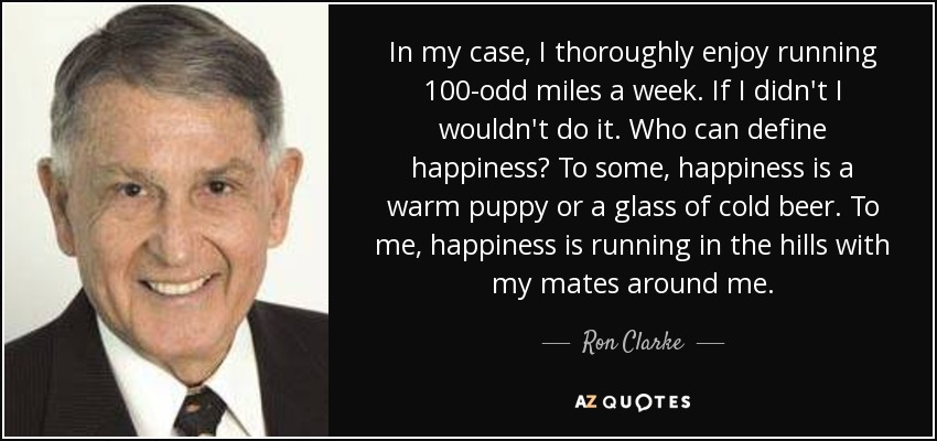 In my case, I thoroughly enjoy running 100-odd miles a week. If I didn't I wouldn't do it. Who can define happiness? To some, happiness is a warm puppy or a glass of cold beer. To me, happiness is running in the hills with my mates around me. - Ron Clarke