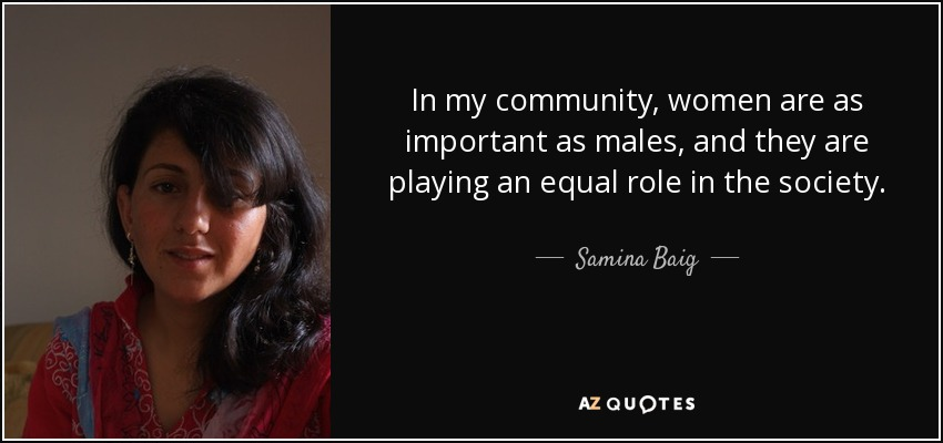 In my community, women are as important as males, and they are playing an equal role in the society. - Samina Baig