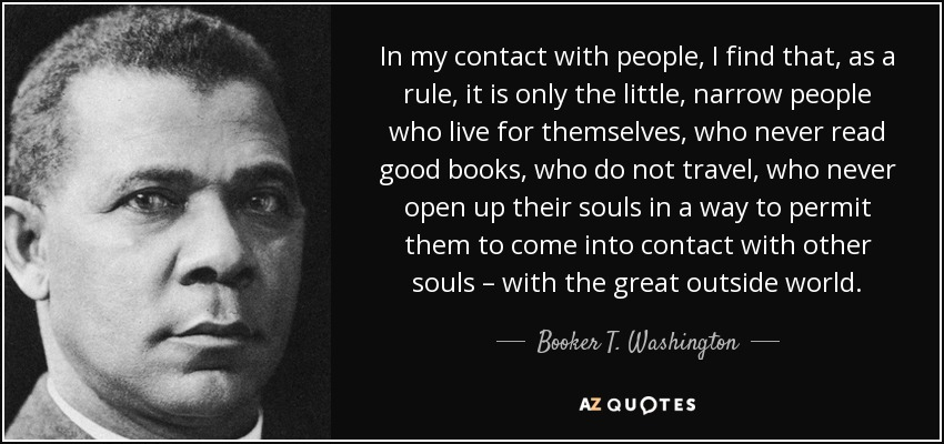 In my contact with people, I find that, as a rule, it is only the little, narrow people who live for themselves, who never read good books, who do not travel, who never open up their souls in a way to permit them to come into contact with other souls – with the great outside world. - Booker T. Washington