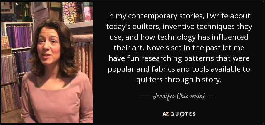 In my contemporary stories, I write about today's quilters, inventive techniques they use, and how technology has influenced their art. Novels set in the past let me have fun researching patterns that were popular and fabrics and tools available to quilters through history. - Jennifer Chiaverini