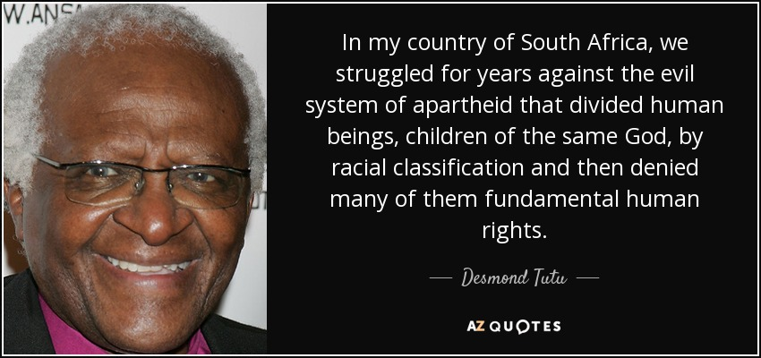 In my country of South Africa, we struggled for years against the evil system of apartheid that divided human beings, children of the same God, by racial classification and then denied many of them fundamental human rights. - Desmond Tutu