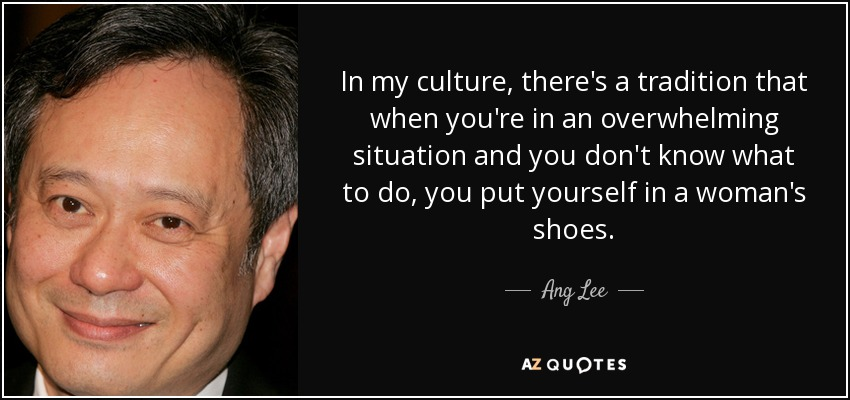 In my culture, there's a tradition that when you're in an overwhelming situation and you don't know what to do, you put yourself in a woman's shoes. - Ang Lee
