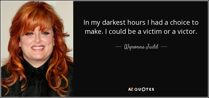 In my darkest hours I had a choice to make. I could be a victim or a victor. - Wynonna Judd
