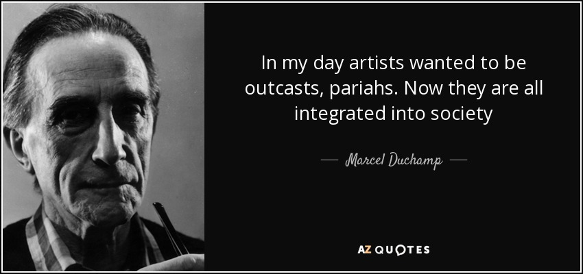 In my day artists wanted to be outcasts, pariahs. Now they are all integrated into society - Marcel Duchamp