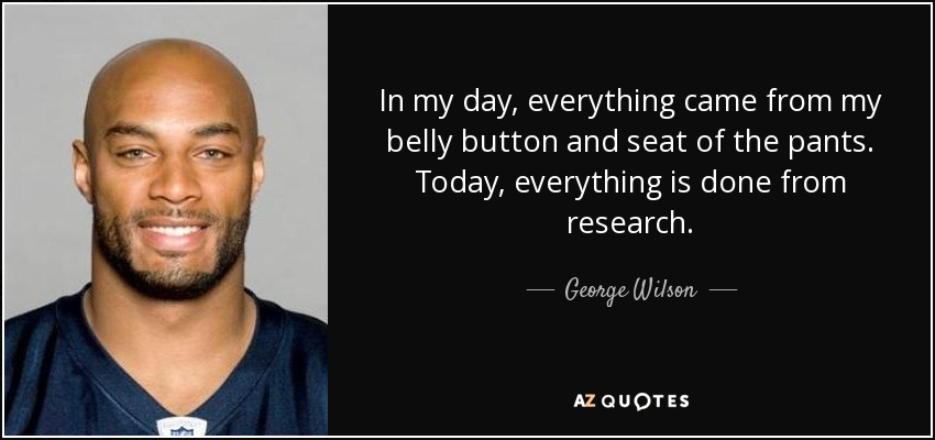 In my day, everything came from my belly button and seat of the pants. Today, everything is done from research. - George Wilson