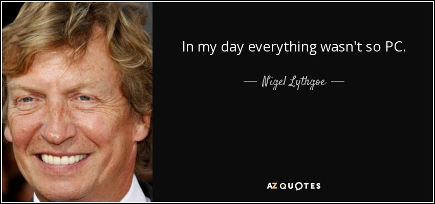In my day everything wasn't so PC. - Nigel Lythgoe