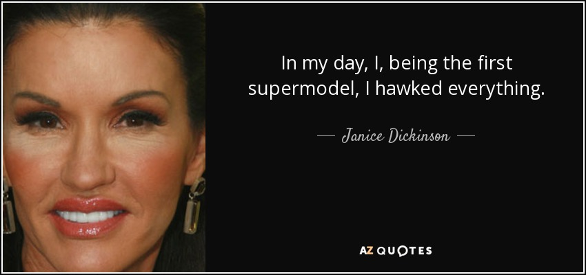 In my day, I, being the first supermodel, I hawked everything. - Janice Dickinson