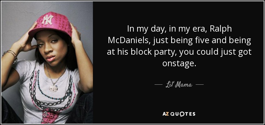 In my day, in my era, Ralph McDaniels, just being five and being at his block party, you could just got onstage. - Lil' Mama
