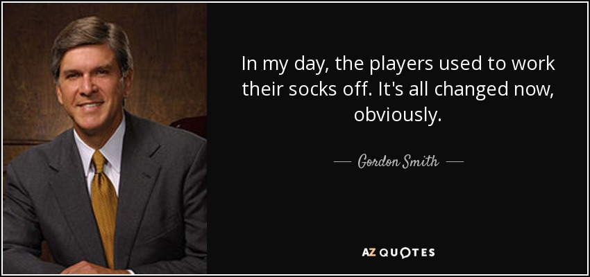 In my day, the players used to work their socks off. It's all changed now, obviously. - Gordon Smith