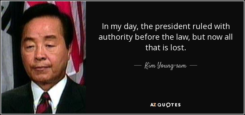 In my day, the president ruled with authority before the law, but now all that is lost. - Kim Young-sam