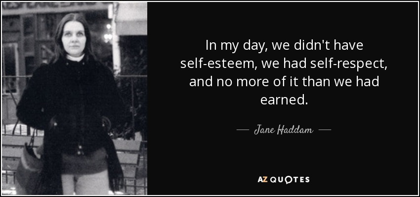 In my day, we didn't have self-esteem, we had self-respect, and no more of it than we had earned. - Jane Haddam