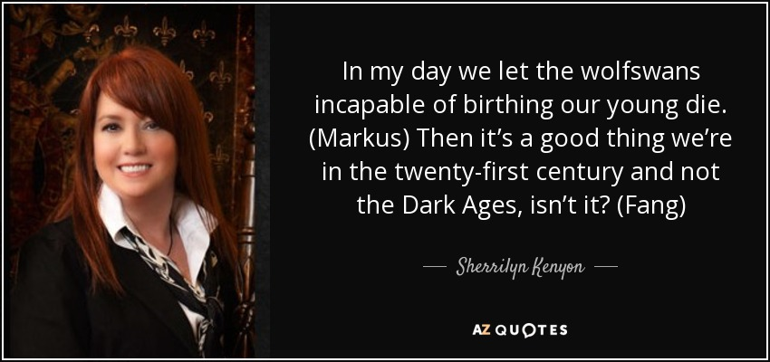 In my day we let the wolfswans incapable of birthing our young die. (Markus) Then it's a good thing we're in the twenty-first century and not the Dark Ages, isn't it? (Fang) - Sherrilyn Kenyon