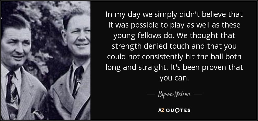 In my day we simply didn't believe that it was possible to play as well as these young fellows do. We thought that strength denied touch and that you could not consistently hit the ball both long and straight. It's been proven that you can. - Byron Nelson