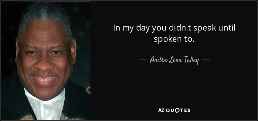 In my day you didn't speak until spoken to. - Andre Leon Talley