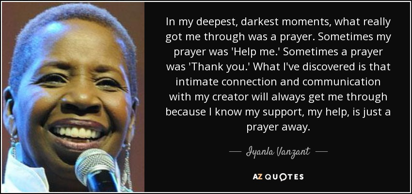 In my deepest, darkest moments, what really got me through was a prayer. Sometimes my prayer was 'Help me.' Sometimes a prayer was 'Thank you.' What I've discovered is that intimate connection and communication with my creator will always get me through because I know my support, my help, is just a prayer away. - Iyanla Vanzant