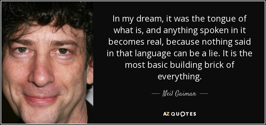 In my dream, it was the tongue of what is, and anything spoken in it becomes real, because nothing said in that language can be a lie. It is the most basic building brick of everything. - Neil Gaiman