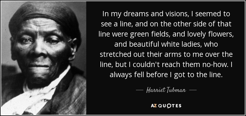 In my dreams and visions, I seemed to see a line, and on the other side of that line were green fields, and lovely flowers, and beautiful white ladies, who stretched out their arms to me over the line, but I couldn't reach them no-how. I always fell before I got to the line. - Harriet Tubman