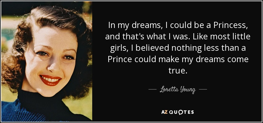 In my dreams, I could be a Princess, and that's what I was. Like most little girls, I believed nothing less than a Prince could make my dreams come true. - Loretta Young