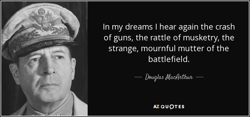 In my dreams I hear again the crash of guns, the rattle of musketry, the strange, mournful mutter of the battlefield. - Douglas MacArthur