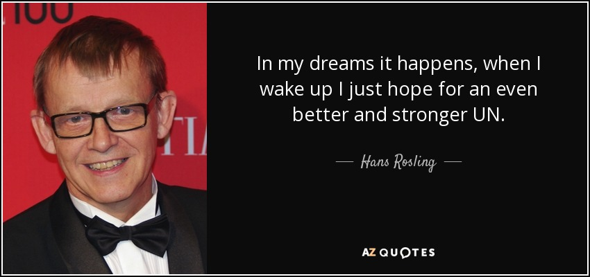 In my dreams it happens, when I wake up I just hope for an even better and stronger UN. - Hans Rosling