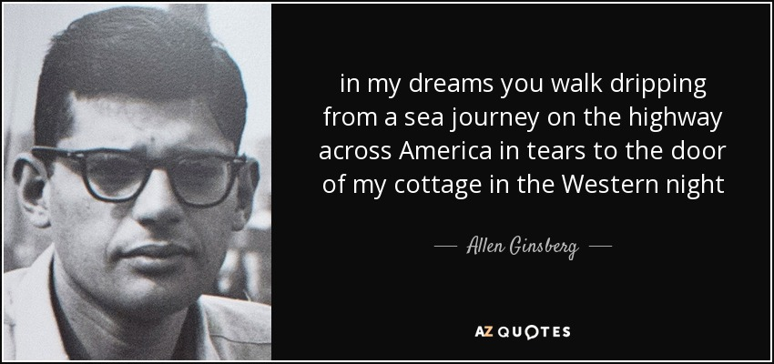 in my dreams you walk dripping from a sea journey on the highway across America in tears to the door of my cottage in the Western night - Allen Ginsberg