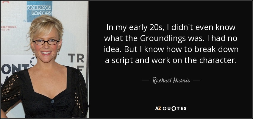 In my early 20s, I didn't even know what the Groundlings was. I had no idea. But I know how to break down a script and work on the character. - Rachael Harris