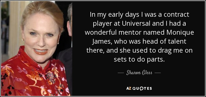 In my early days I was a contract player at Universal and I had a wonderful mentor named Monique James, who was head of talent there, and she used to drag me on sets to do parts. - Sharon Gless