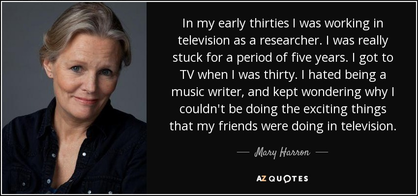 In my early thirties I was working in television as a researcher. I was really stuck for a period of five years. I got to TV when I was thirty. I hated being a music writer, and kept wondering why I couldn't be doing the exciting things that my friends were doing in television. - Mary Harron