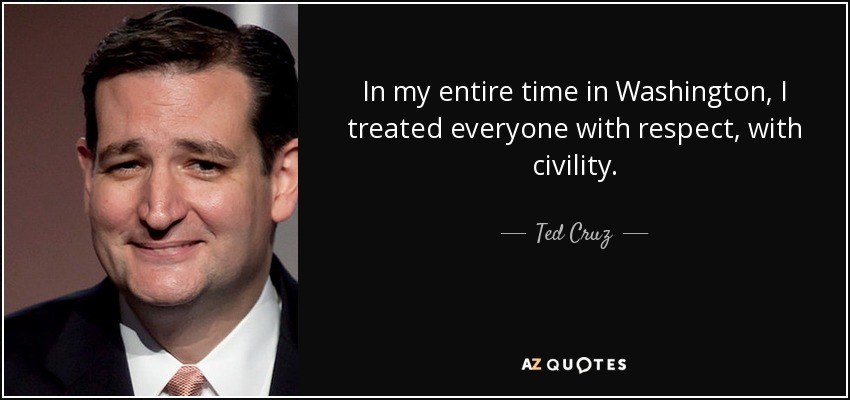 In my entire time in Washington, I treated everyone with respect, with civility. - Ted Cruz