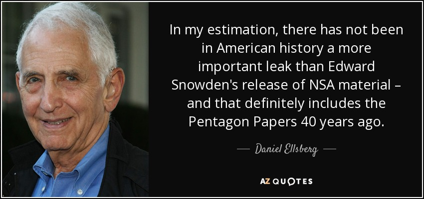 In my estimation, there has not been in American history a more important leak than Edward Snowden's release of NSA material – and that definitely includes the Pentagon Papers 40 years ago. - Daniel Ellsberg