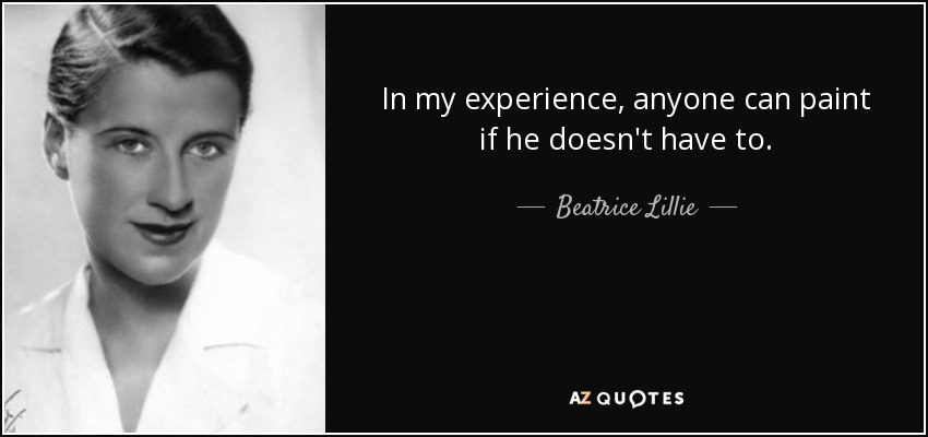 In my experience, anyone can paint if he doesn't have to. - Beatrice Lillie