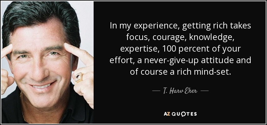 In my experience, getting rich takes focus, courage, knowledge, expertise, 100 percent of your effort, a never-give-up attitude and of course a rich mind-set. - T. Harv Eker