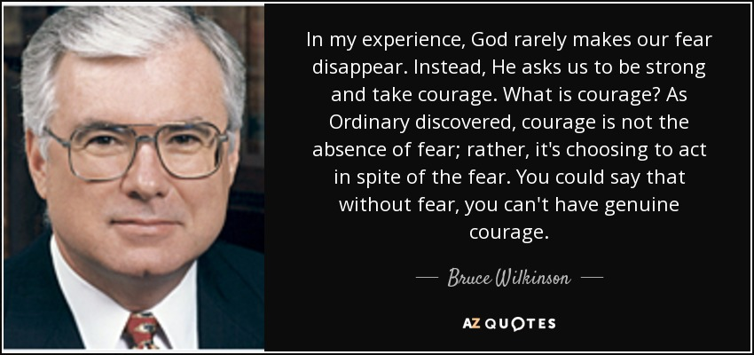 In my experience, God rarely makes our fear disappear. Instead, He asks us to be strong and take courage. What is courage? As Ordinary discovered, courage is not the absence of fear; rather, it's choosing to act in spite of the fear. You could say that without fear, you can't have genuine courage. - Bruce Wilkinson
