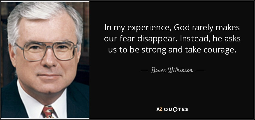 In my experience, God rarely makes our fear disappear. Instead, he asks us to be strong and take courage. - Bruce Wilkinson