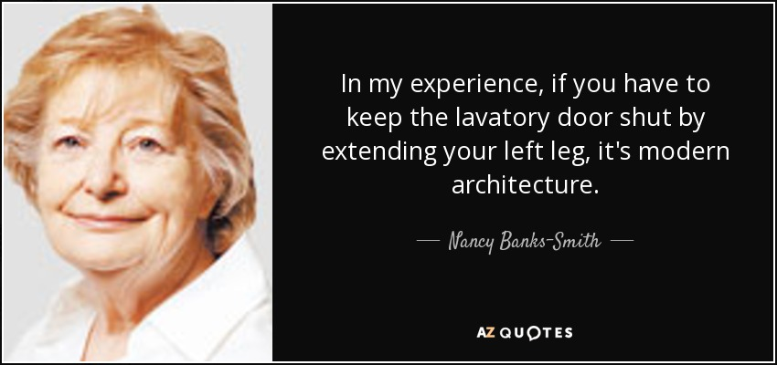 In my experience, if you have to keep the lavatory door shut by extending your left leg, it's modern architecture. - Nancy Banks-Smith