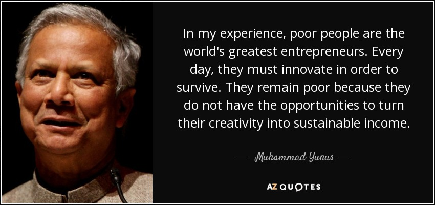 In my experience, poor people are the world's greatest entrepreneurs. Every day, they must innovate in order to survive. They remain poor because they do not have the opportunities to turn their creativity into sustainable income. - Muhammad Yunus